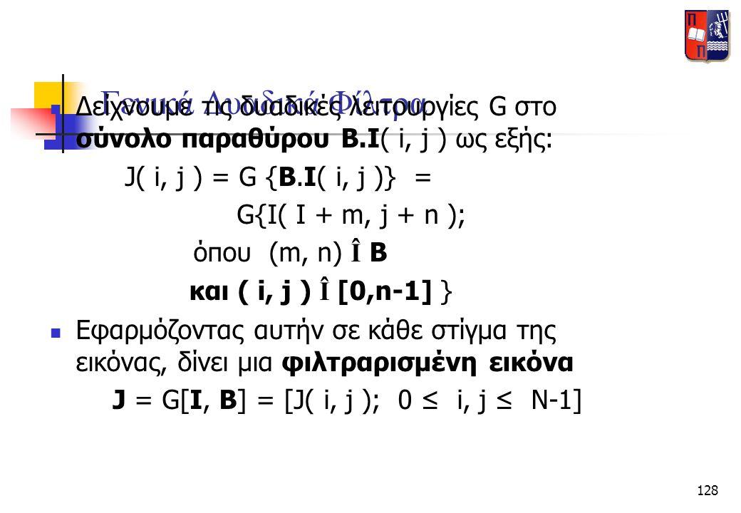 128 Γενικά Δυαδικά Φίλτρα  Δείχνουμε τις δυαδικές λειτουργίες G στο σύνολο παραθύρου B.I( i, j ) ως εξής: J( i, j ) = G {B.I( i, j )} = G{I( I + m, j