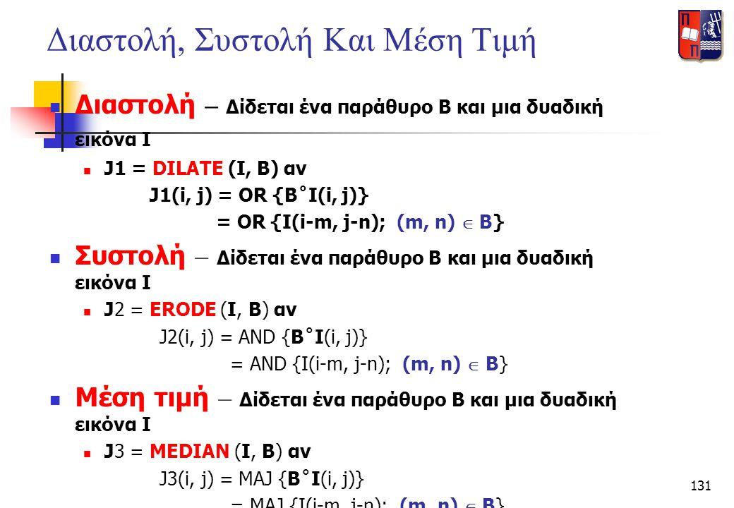 131 Διαστολή, Συστολή Και Μέση Τιμή  Διαστολή – Δίδεται ένα παράθυρο Β και μια δυαδική εικόνα Ι  J1 = DILATE (I, B) αν J1(i, j) = OR {B˚I(i, j)} = O