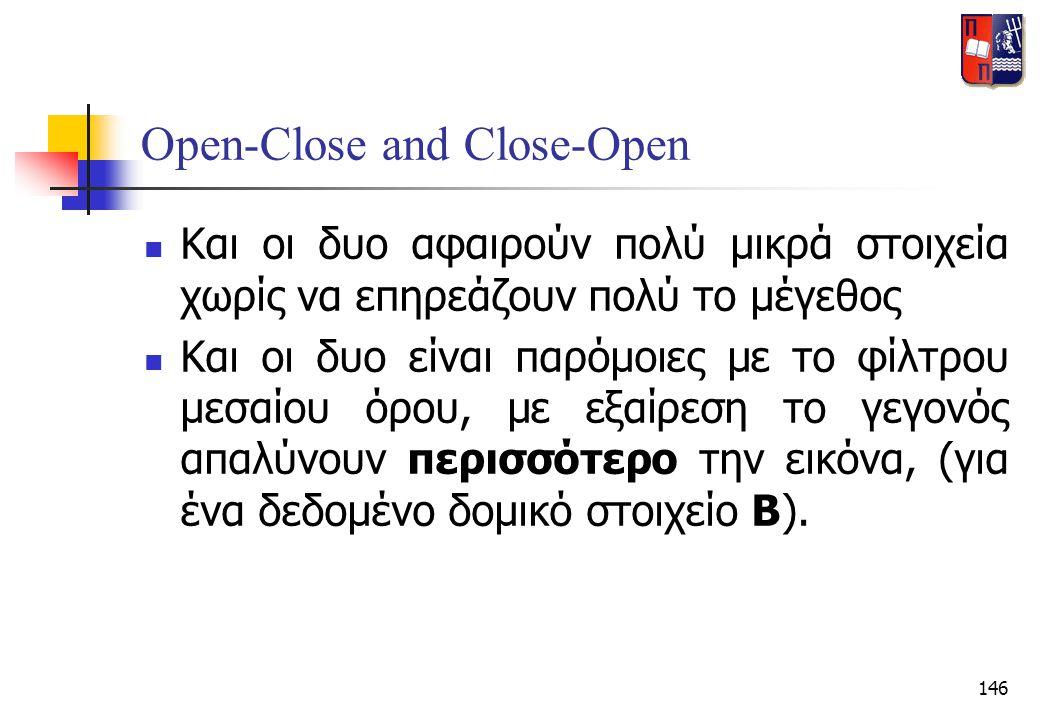 146 Open-Close and Close-Open  Και οι δυο αφαιρούν πολύ μικρά στοιχεία χωρίς να επηρεάζουν πολύ το μέγεθος  Και οι δυο είναι παρόμοιες με το φίλτρου