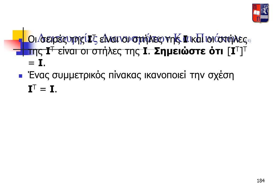 184 Λειτουργίες Διανυσμάτων Και Πινάκων (4/4)  Οι σειρές της I T είναι οι στήλες της I και οι στήλες της I T είναι οι στήλες της I. Σημειώστε ότι [I