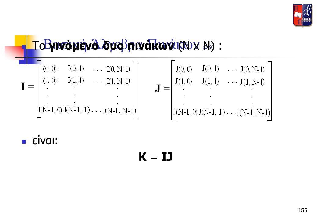 186 Βασική Άλγεβρα Πινάκων (2/9)  Το γινόμενο δυο πινάκων (N x N) : I = J =  είναι: K = IJ