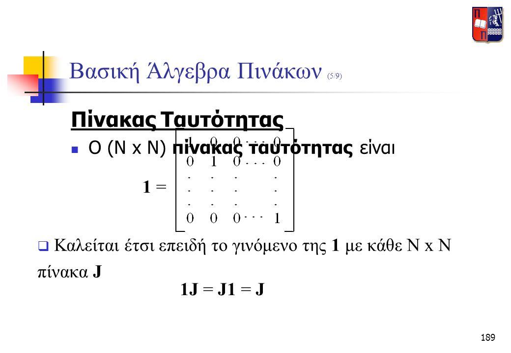 189 Βασική Άλγεβρα Πινάκων (5/9) Πίνακας Ταυτότητας  Ο (N x N) πίνακας ταυτότητας είναι 1 =  Καλείται έτσι επειδή το γινόμενο της 1 με κάθε N x N πί