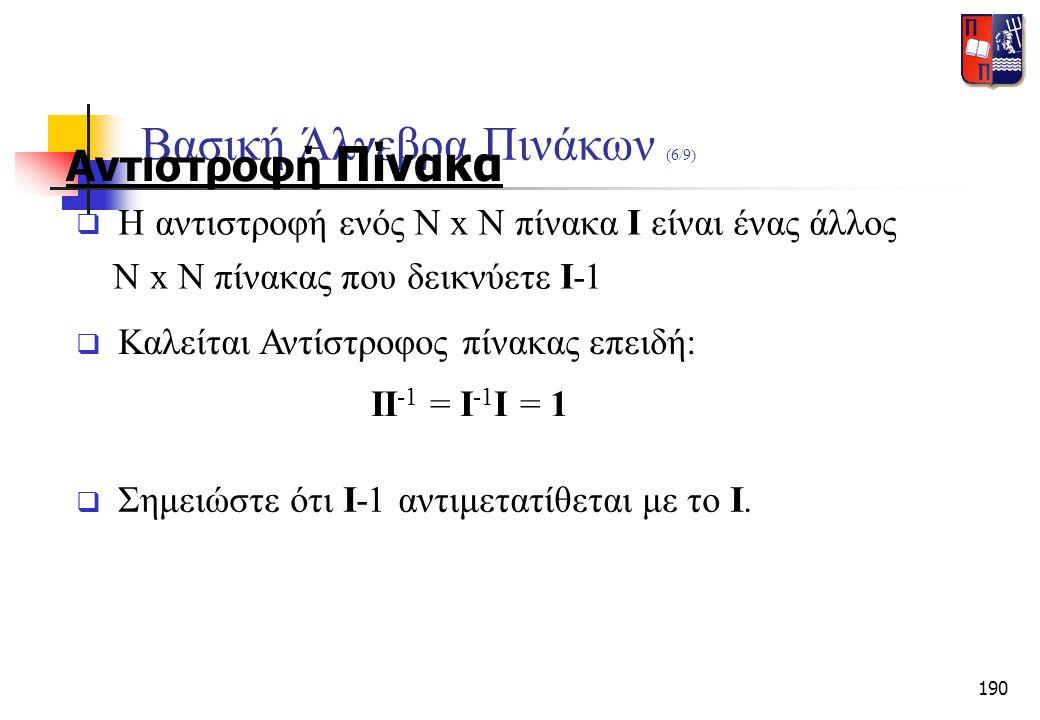 190 Βασική Άλγεβρα Πινάκων (6/9) Αντιστροφή Πίνακα  Σημειώστε ότι I-1 αντιμετατίθεται με το I.  Η αντιστροφή ενός N x N πίνακα I είναι ένας άλλος N