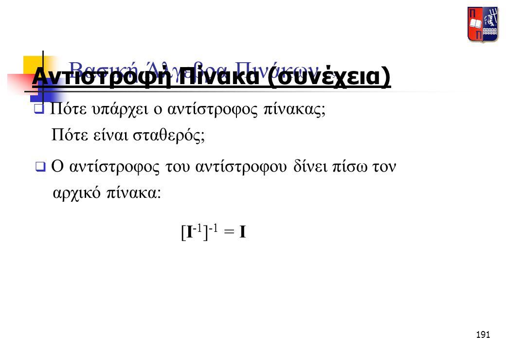 191 Βασική Άλγεβρα Πινάκων (7/9) Αντιστροφή Πίνακα (συνέχεια)  Πότε υπάρχει ο αντίστροφος πίνακας; Πότε είναι σταθερός;  Ο αντίστροφος του αντίστροφ