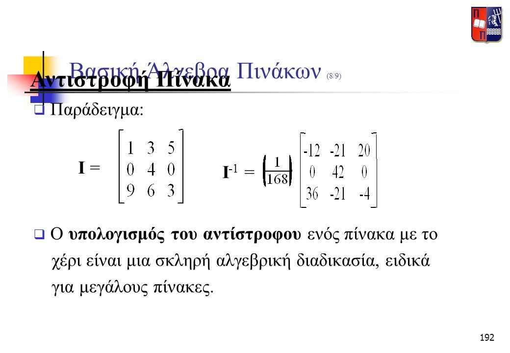 192 Βασική Άλγεβρα Πινάκων (8/9) Αντιστροφή Πίνακα  Παράδειγμα: I = I -1 =  Ο υπολογισμός του αντίστροφου ενός πίνακα με το χέρι είναι μια σκληρή αλ
