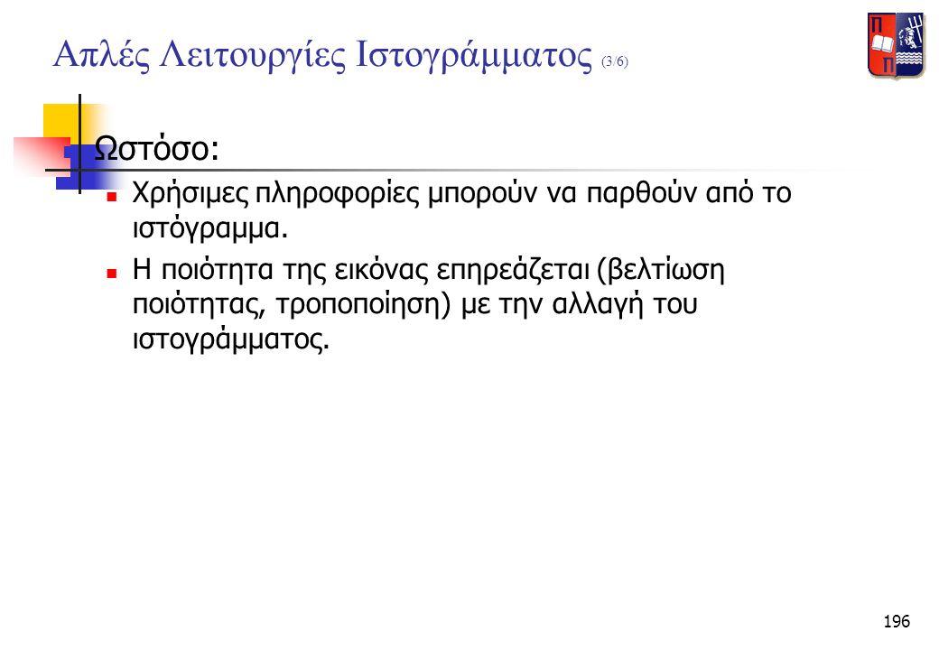 196 Απλές Λειτουργίες Ιστογράμματος (3/6)  Ωστόσο:  Χρήσιμες πληροφορίες μπορούν να παρθούν από το ιστόγραμμα.  Η ποιότητα της εικόνας επηρεάζεται