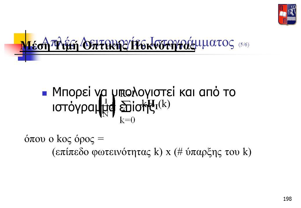 198 Απλές Λειτουργίες Ιστογράμματος (5/6)  Μπορεί να υπολογιστεί και από το ιστόγραμμα επίσης kH I (k) όπου ο kος όρος = (επίπεδο φωτεινότητας k) x (