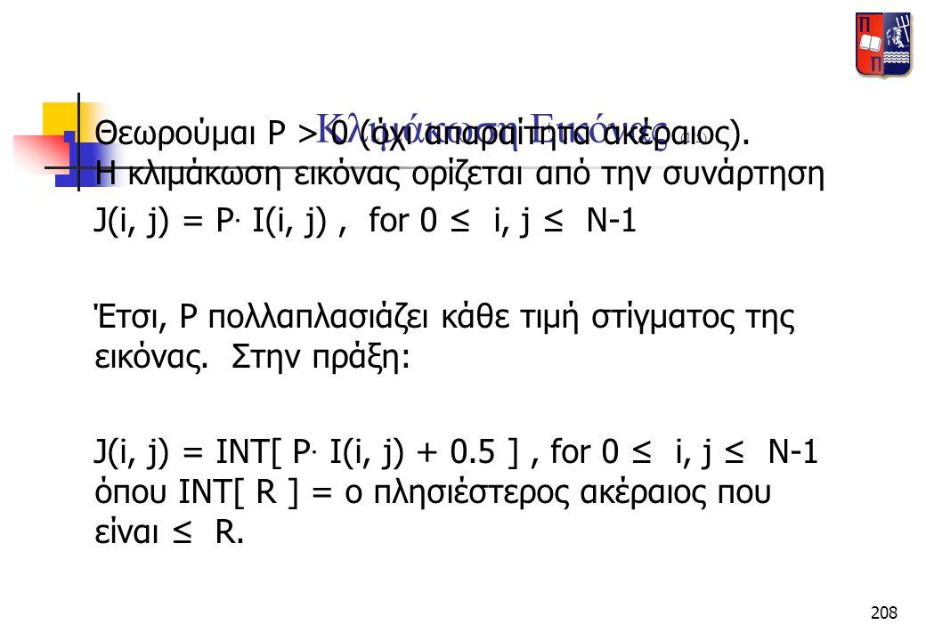 208 Κλιμάκωση Εικόνας (1/5)  Θεωρούμαι P > 0 (όχι απαραίτητα ακέραιος). Η κλιμάκωση εικόνας ορίζεται από την συνάρτηση J(i, j) = P · I(i, j), for 0 ≤