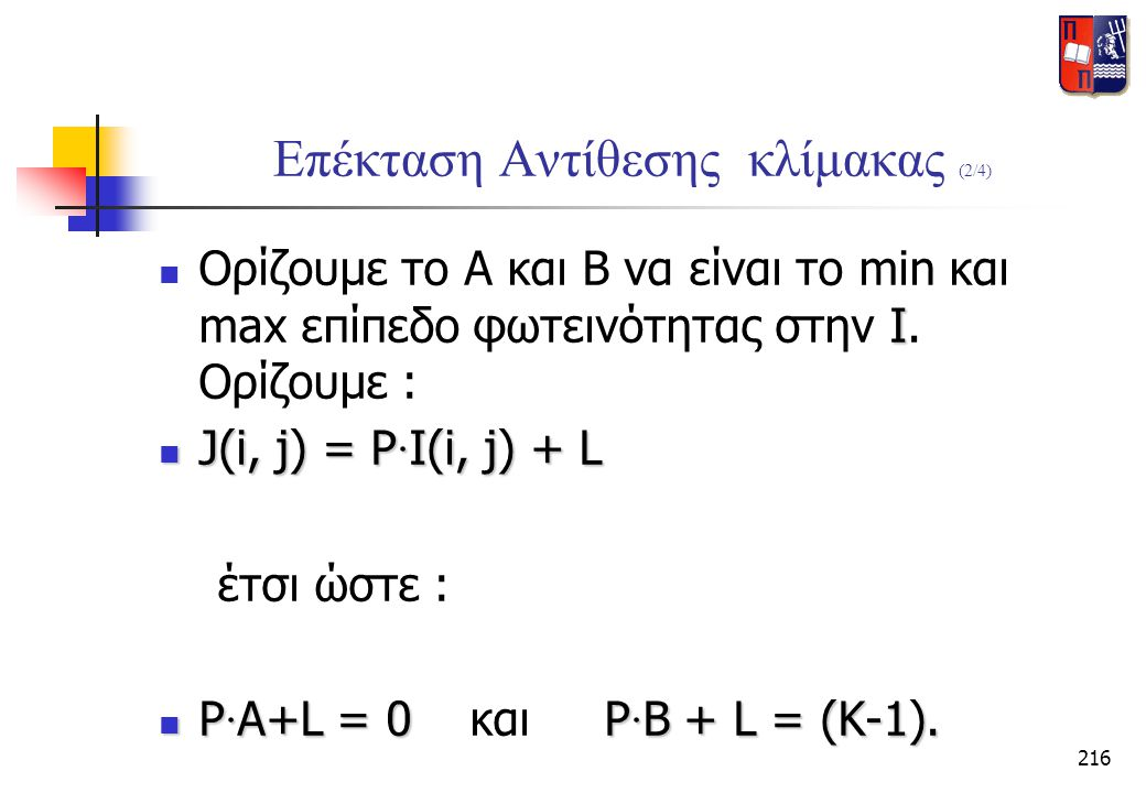 216 Επέκταση Αντίθεσης κλίμακας (2/4) Ι  Ορίζουμε το Α και Β να είναι το min και max επίπεδο φωτεινότητας στην Ι. Ορίζουμε :  J(i, j) = P · I(i, j)