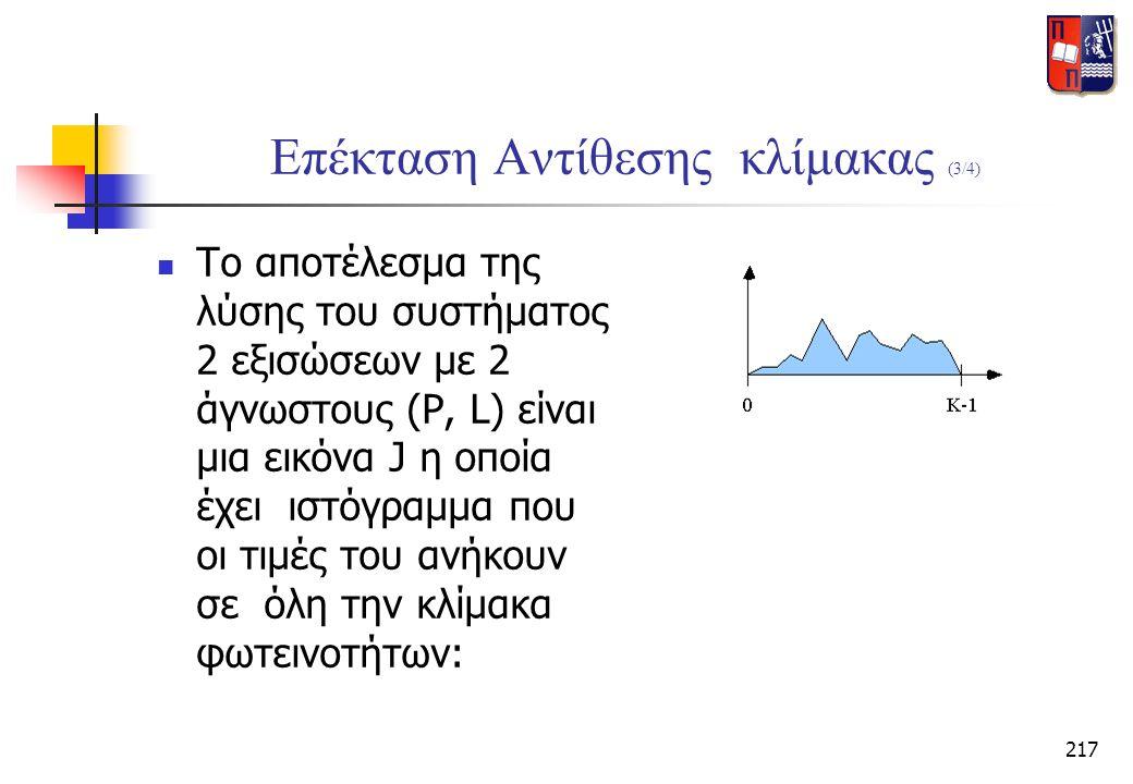 217 Επέκταση Αντίθεσης κλίμακας (3/4)  Το αποτέλεσμα της λύσης του συστήματος 2 εξισώσεων με 2 άγνωστους (P, L) είναι μια εικόνα J η οποία έχει ιστόγ
