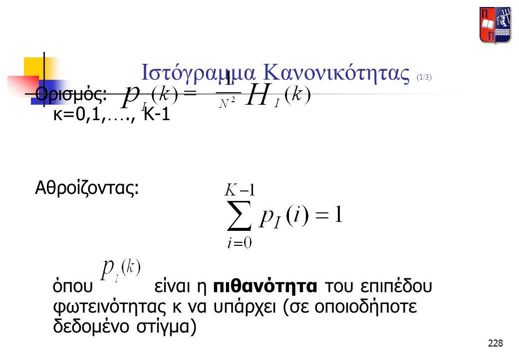 228 Ιστόγραμμα Κανονικότητας (1/3) Ορισμός: κ=0,1, …., K-1 Αθροίζοντας: όπου είναι η πιθανότητα του επιπέδου φωτεινότητας κ να υπάρχει (σε οποιοδήποτε