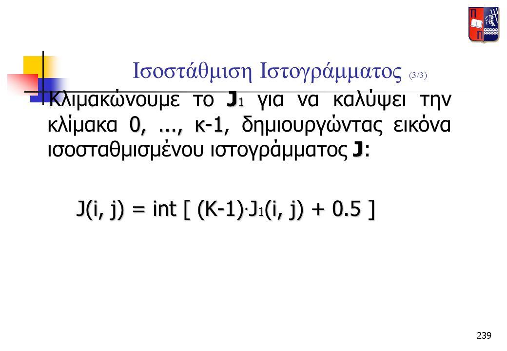 239 Ισοστάθμιση Ιστογράμματος (3/3) J 1 0,..., κ-1 J Κλιμακώνουμε το J 1 για να καλύψει την κλίμακα 0,..., κ-1, δημιουργώντας εικόνα ισοσταθμισμένου ι