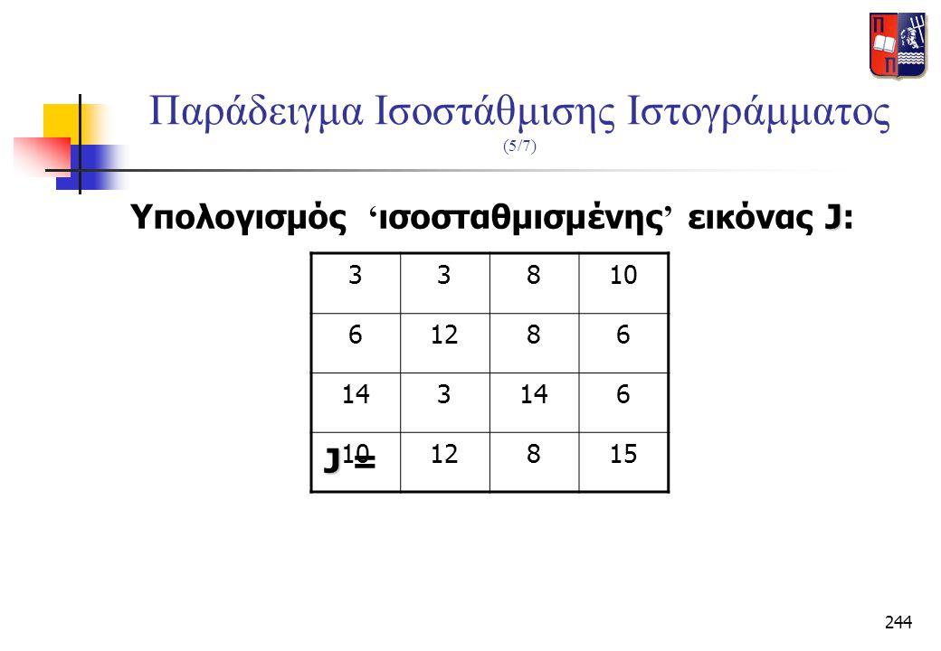 244 Παράδειγμα Ισοστάθμισης Ιστογράμματος (5/7) J Υπολογισμός ' ισοσταθμισμένης ' εικόνας J: J J = 33810 61286 143 6 1012815
