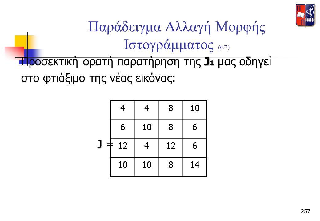 257 Παράδειγμα Αλλαγή Μορφής Ιστογράμματος (6/7) J 1 Προσεκτική ορατή παρατήρηση της J 1 μας οδηγεί στο φτιάξιμο της νέας εικόνας: J J = 44810 6 86 12