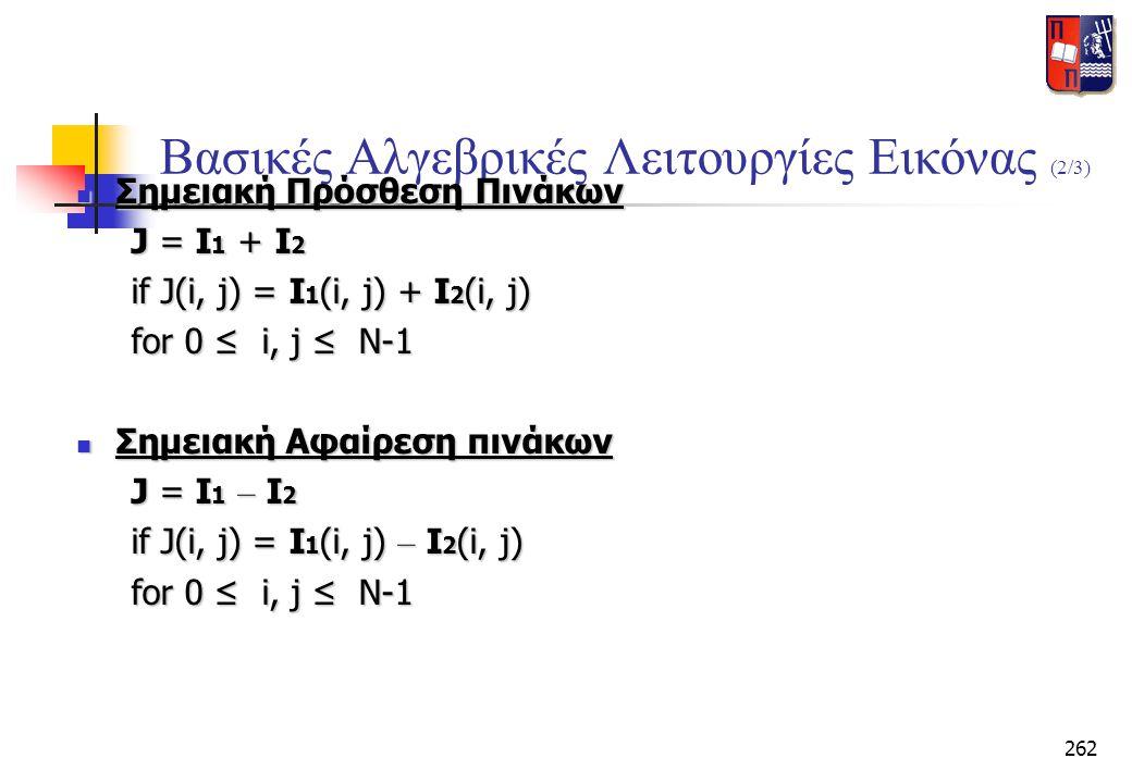 262 Βασικές Αλγεβρικές Λειτουργίες Εικόνας (2/3)  Σημειακή Πρόσθεση Πινάκων J = I 1 + I 2 J = I 1 + I 2 if J(i, j) = I 1 (i, j) + I 2 (i, j) if J(i,