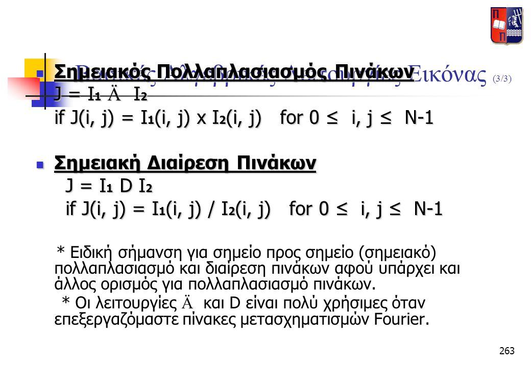 263 Βασικές Αλγεβρικές Λειτουργίες Εικόνας (3/3)  Σημειακός Πολλαπλασιασμός Πινάκων J = I 1 Ä I 2 J = I 1 Ä I 2 if J(i, j) = I 1 (i, j) x I 2 (i, j)