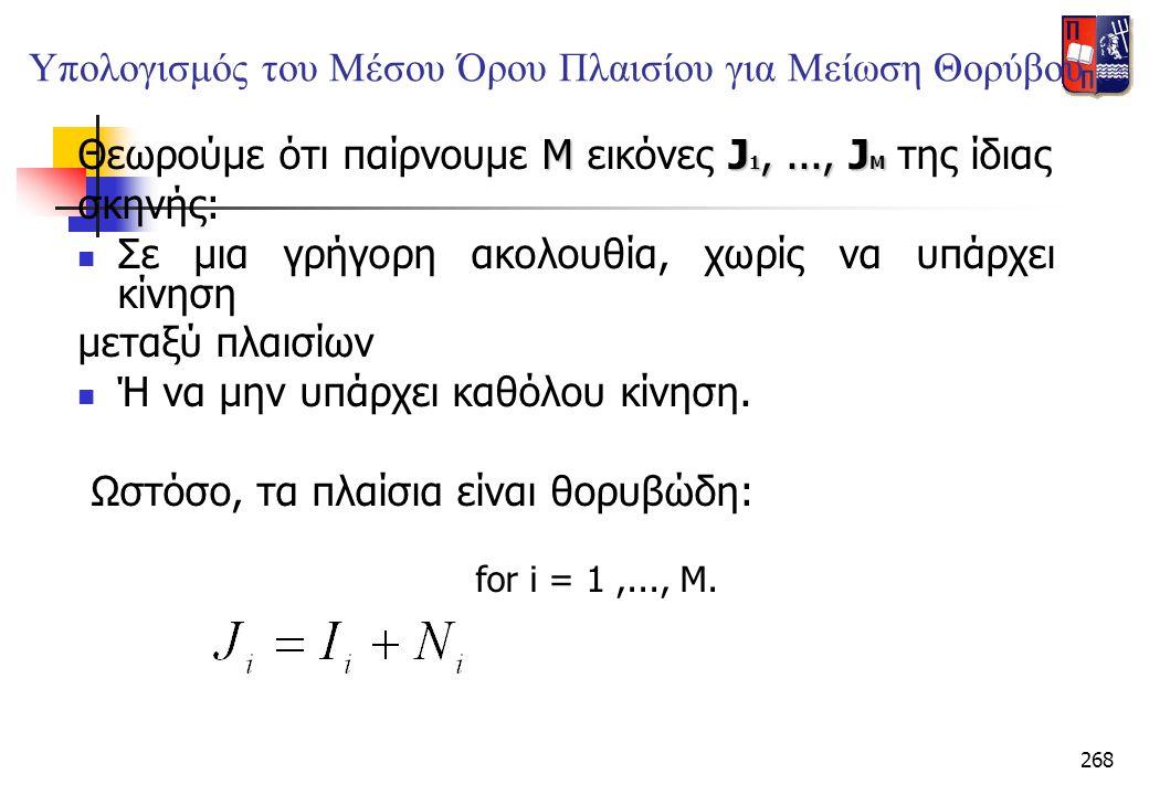 268 Υπολογισμός του Μέσου Όρου Πλαισίου για Μείωση Θορύβου (1/3) ΜJ 1,..., J M Θεωρούμε ότι παίρνουμε Μ εικόνες J 1,..., J M της ίδιας σκηνής:  Σε μι