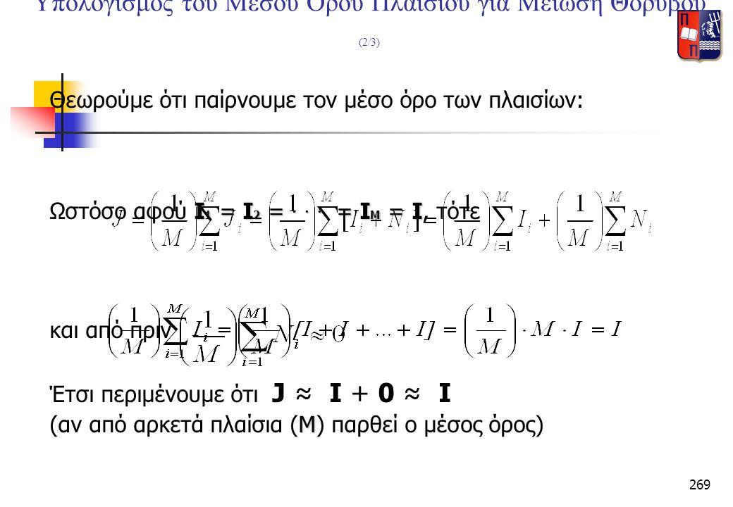 269 Υπολογισμός του Μέσου Όρου Πλαισίου για Μείωση Θορύβου (2/3) Θεωρούμε ότι παίρνουμε τον μέσο όρο των πλαισίων: I 1 = I 2 = · · · = I M = I Ωστόσο