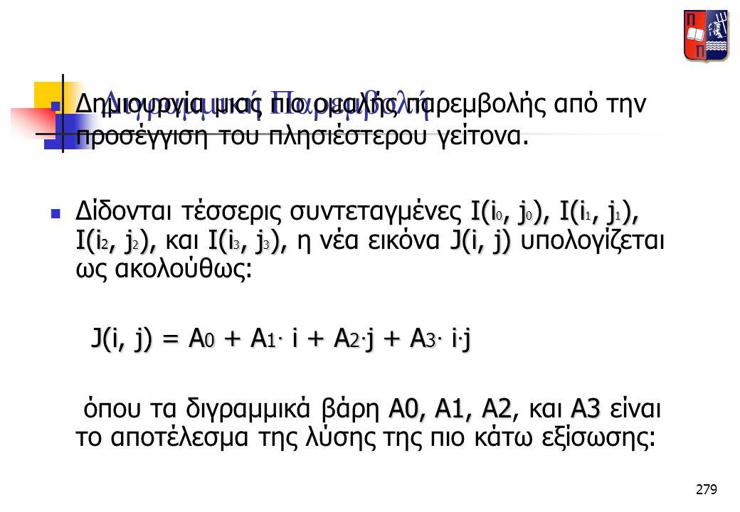 279 Διγραμμική Παρεμβολή  Δημιουργία μιας πιο ομαλής παρεμβολής από την προσέγγιση του πλησιέστερου γείτονα. I(i 0, j 0 ), I(i 1, j 1 ), I(i 2, j 2 )