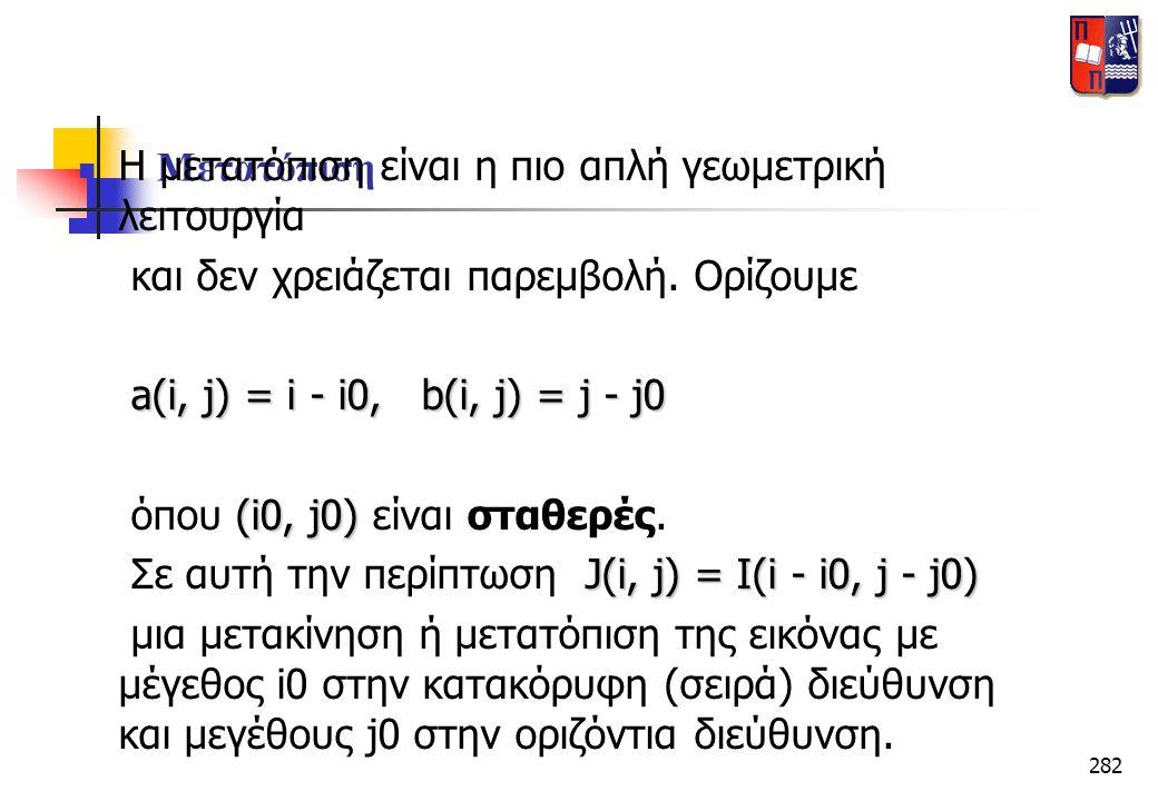 282 Μετατόπιση  Η μετατόπιση είναι η πιο απλή γεωμετρική λειτουργία και δεν χρειάζεται παρεμβολή. Ορίζουμε a(i, j) = i - i0, b(i, j) = j - j0 a(i, j)