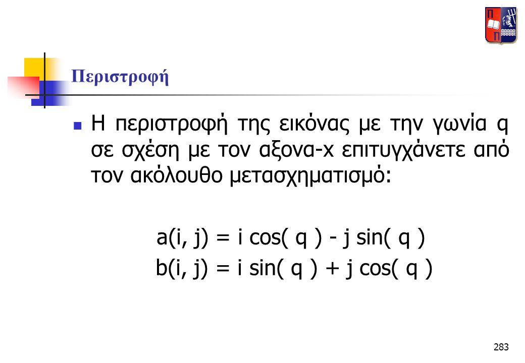 283 Περιστροφή  Η περιστροφή της εικόνας με την γωνία q σε σχέση με τον αξονα-x επιτυγχάνετε από τον ακόλουθο μετασχηματισμό: a(i, j) = i cos( q ) -