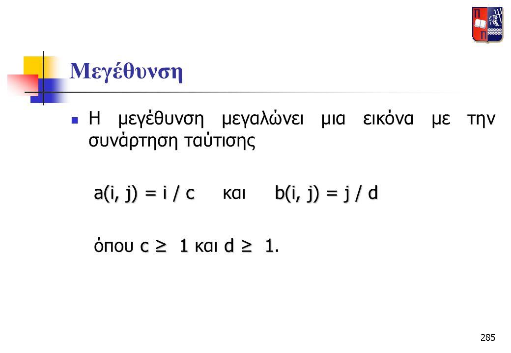 285 Μεγέθυνση  Η μεγέθυνση μεγαλώνει μια εικόνα με την συνάρτηση ταύτισης a(i, j) = i / cb(i, j) = j / d a(i, j) = i / c και b(i, j) = j / d c ≥ 1d ≥