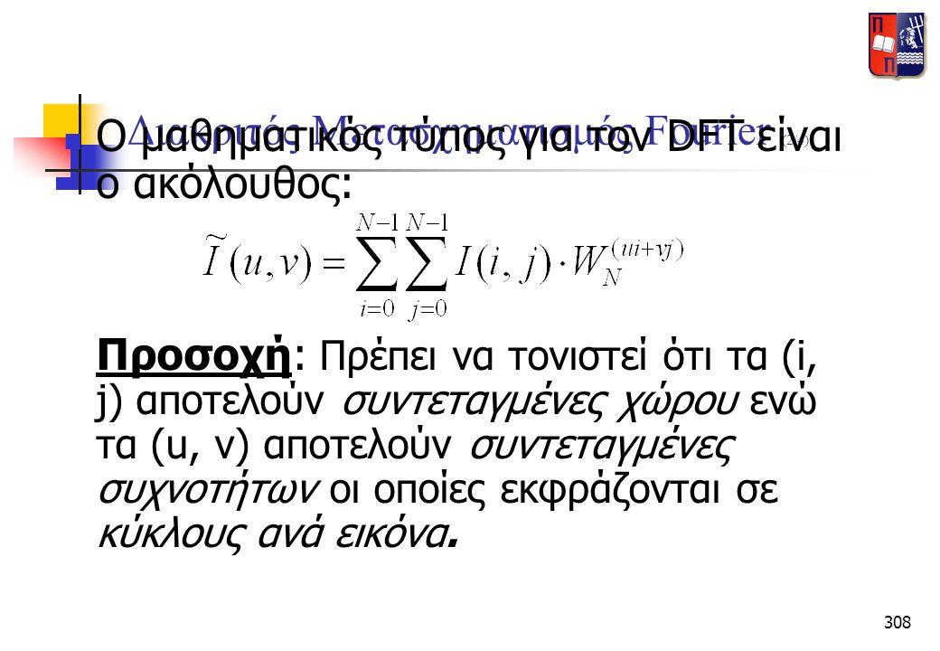 308 Διακριτός Μετασχηματισμός Fourier (2/4)  Ο μαθηματικός τύπος για τον DFT είναι ο ακόλουθος: Προσοχή: Πρέπει να τονιστεί ότι τα (i, j) αποτελούν σ