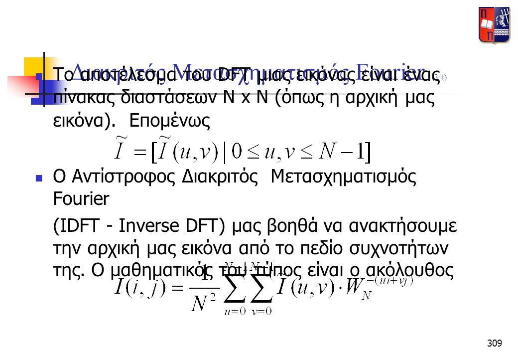 309 Διακριτός Μετασχηματισμός Fourier (3/4)  Το αποτέλεσμα του DFT μιας εικόνας είναι ένας πίνακας διαστάσεων Ν x N (όπως η αρχική μας εικόνα). Επομέ