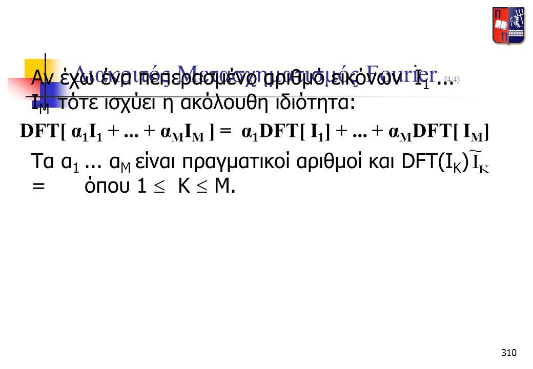 310 Διακριτός Μετασχηματισμός Fourier (4/4) Αν έχω ένα πεπερασμένο αριθμό εικόνων Ι 1... Ι Μ τότε ισχύει η ακόλουθη ιδιότητα: Τα α 1... α Μ είναι πραγ