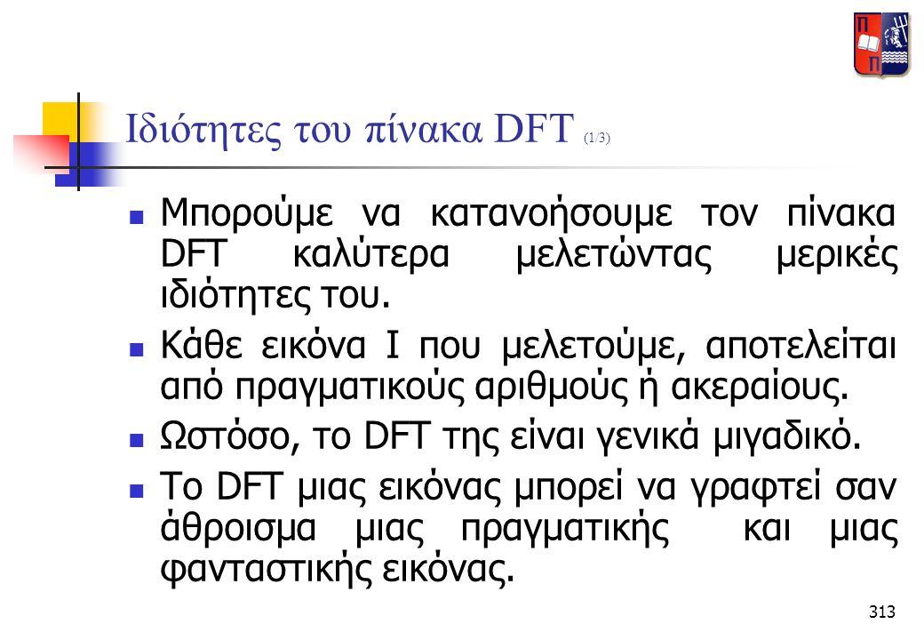313 Ιδιότητες του πίνακα DFT (1/3)  Μπορούμε να κατανοήσουμε τον πίνακα DFT καλύτερα μελετώντας μερικές ιδιότητες του.  Κάθε εικόνα Ι που μελετούμε,