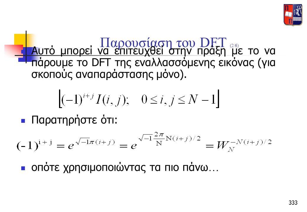 333 Παρουσίαση του DFT (2/6)  Αυτό μπορεί να επιτευχθεί στην πράξη με το να πάρουμε το DFT της εναλλασσόμενης εικόνας (για σκοπούς αναπαράστασης μόνο