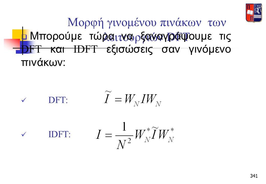 341 Μορφή γινομένου πινάκων των λειτουργιών DFT  Μπορούμε τώρα να ξαναγράψουμε τις DFT και IDFT εξισώσεις σαν γινόμενο πινάκων:  DFT:  IDFT: