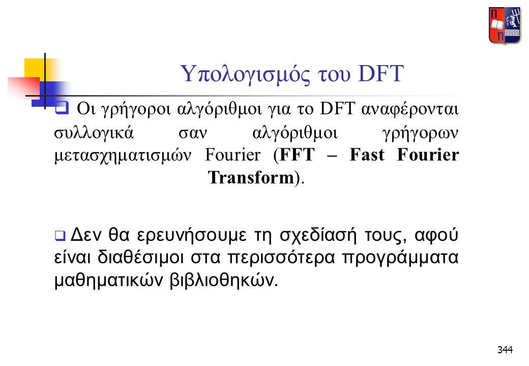 344 Υπολογισμός του DFT  Οι γρήγοροι αλγόριθμοι για το DFT αναφέρονται συλλογικά σαν αλγόριθμοι γρήγορων μετασχηματισμών Fourier (FFT – Fast Fourier