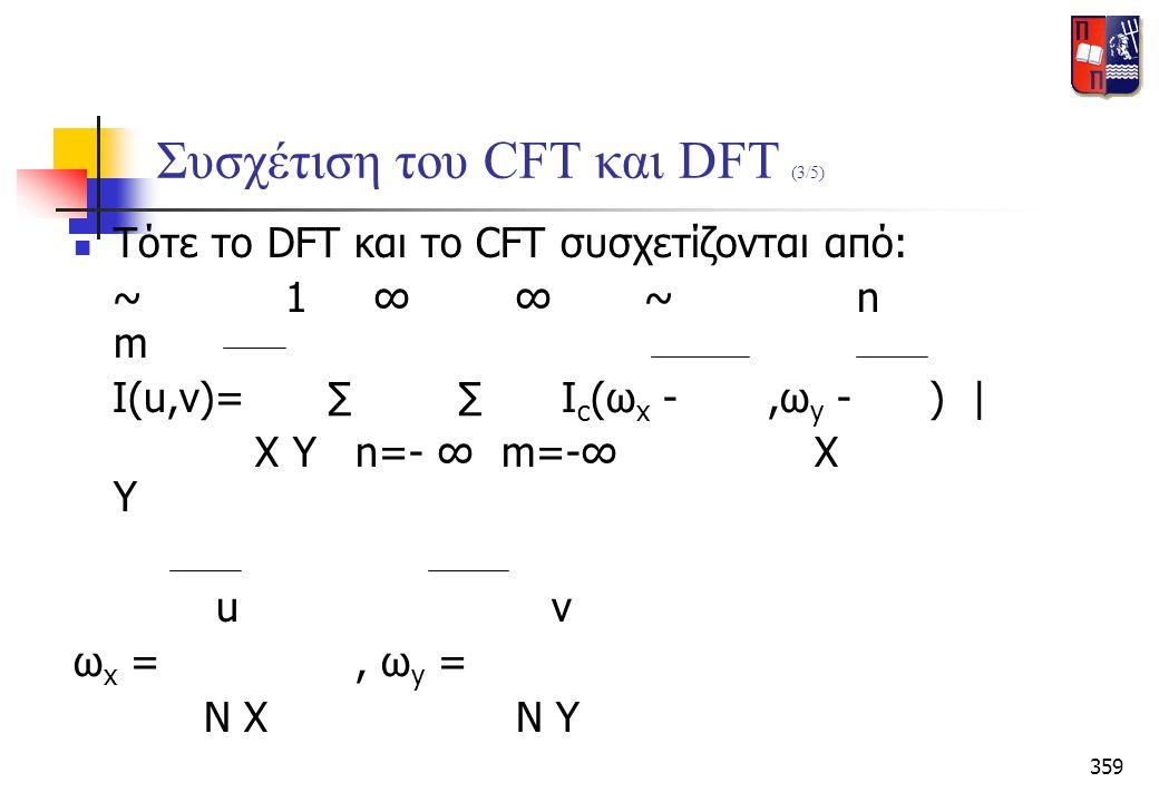 359 Συσχέτιση του CFT και DFT (3/5)  Tότε το DFT και το CFT συσχετίζονται από: ~ 1 ∞ ∞ ~ n m I(u,v)= ∑ ∑ I c (ω x -,ω y - ) | X Y n=- ∞ m=-∞ X Y u v