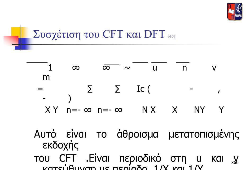 360 Συσχέτιση του CFT και DFT (4/5) 1 ∞ ∞ ~ u n v m = ∑ ∑ Ic ( -, - ) X Y n=- ∞ n=- ∞ N X X NY Y Αυτό είναι το άθροισμα μετατοπισμένης εκδοχής του CFT