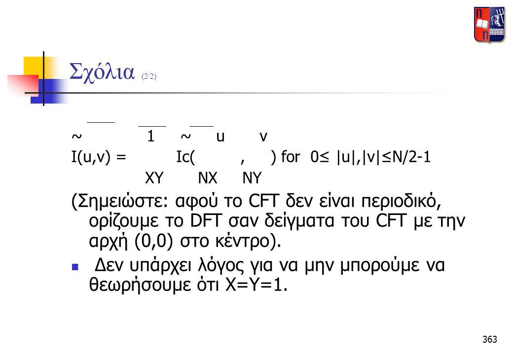 363 Σχόλια (2/2) ~ 1 ~ u v I(u,v) = Ic(, ) for 0≤ |u|,|v|≤N/2-1 ΧΥ ΝΧ ΝΥ (Σημειώστε: αφού το CFT δεν είναι περιοδικό, ορίζουμε το DFT σαν δείγματα του