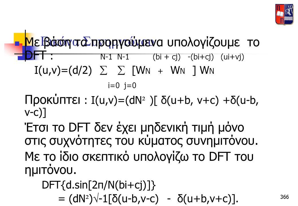 366 Eικόνα Συνημιτόνου  Με βάση τα προηγούμενα υπολογίζουμε το DFT : N-1 N-1 (bi + cj) -(bi+cj) (ui+vj) Ι(u,v)=(d/2)   [W N + W N ] W N i=0 j=0 Προ