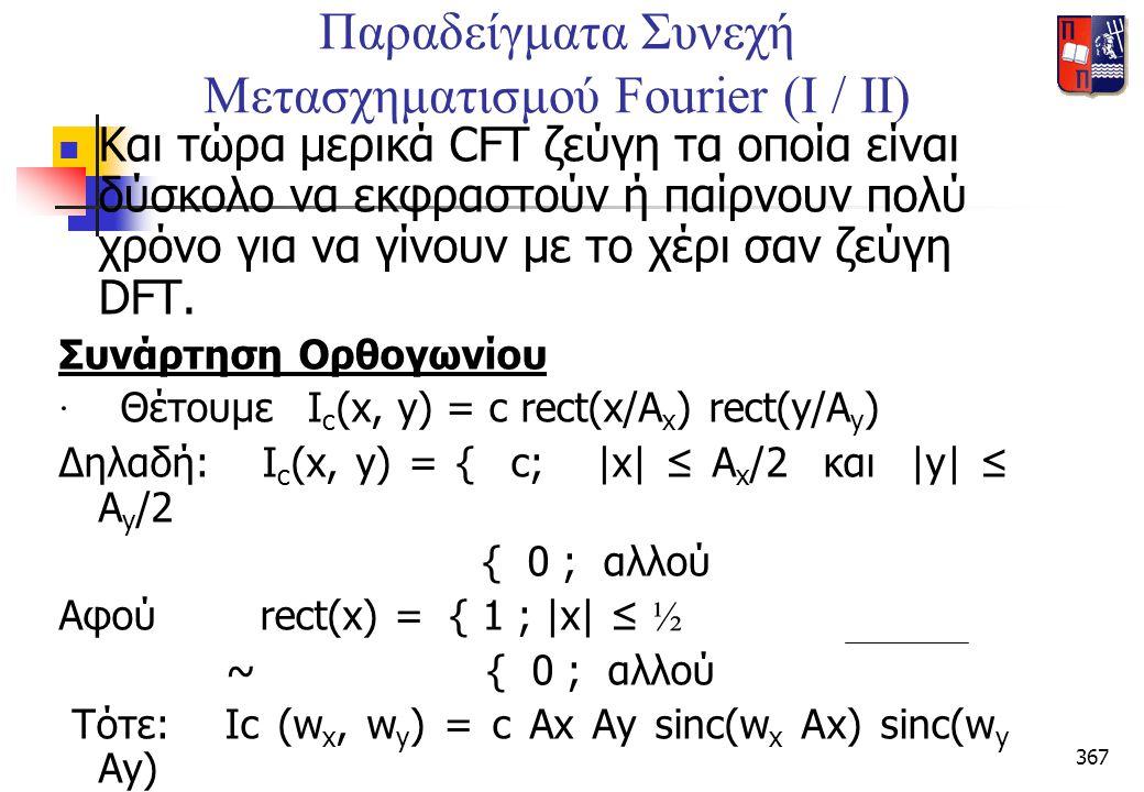 367 Παραδείγματα Συνεχή Μετασχηματισμού Fourier (I / II)  Και τώρα μερικά CFT ζεύγη τα οποία είναι δύσκολο να εκφραστούν ή παίρνουν πολύ χρόνο για να