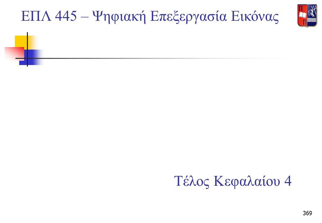 369 Τέλος Κεφαλαίου 4 ΕΠΛ 445 – Ψηφιακή Επεξεργασία Εικόνας