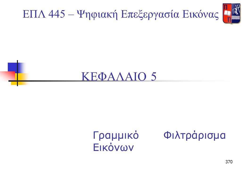 370 ΚΕΦΑΛΑΙΟ 5 Γραμμικό Φιλτράρισμα Εικόνων ΕΠΛ 445 – Ψηφιακή Επεξεργασία Εικόνας
