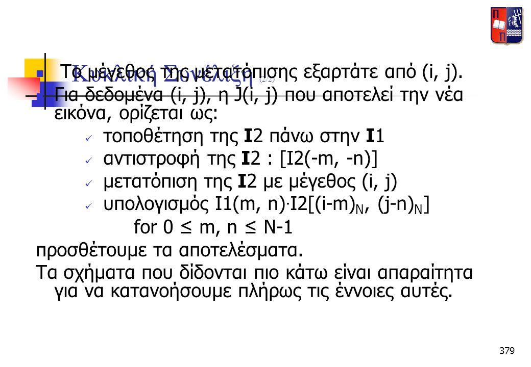 379 Κυκλική Συνέλιξη (2/2)  Το μέγεθος της μετατόπισης εξαρτάτε από (i, j).  Για δεδομένα (i, j), η J(i, j) που αποτελεί την νέα εικόνα, ορίζεται ως