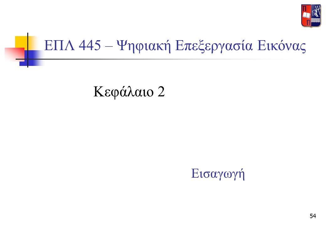 54 ΕΠΛ 445 – Ψηφιακή Επεξεργασία Εικόνας Κεφάλαιο 2 Εισαγωγή