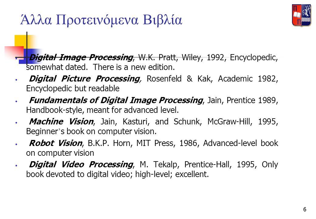 6 Άλλα Προτεινόμενα Βιβλία • Digital Image Processing, W.K. Pratt, Wiley, 1992, Encyclopedic, somewhat dated. There is a new edition. • Digital Pictur