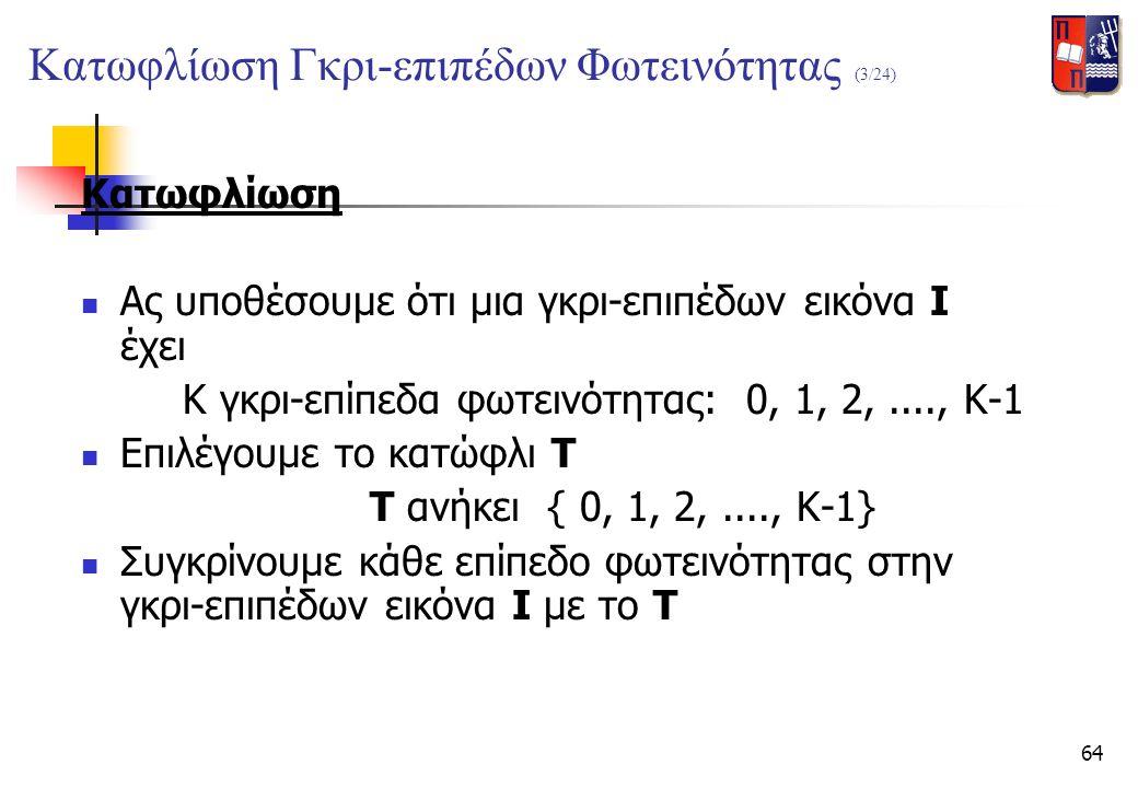 64 Κατωφλίωση  Ας υποθέσουμε ότι μια γκρι-επιπέδων εικόνα I έχει K γκρι-επίπεδα φωτεινότητας: 0, 1, 2,...., K-1  Επιλέγουμε το κατώφλι T T ανήκει {