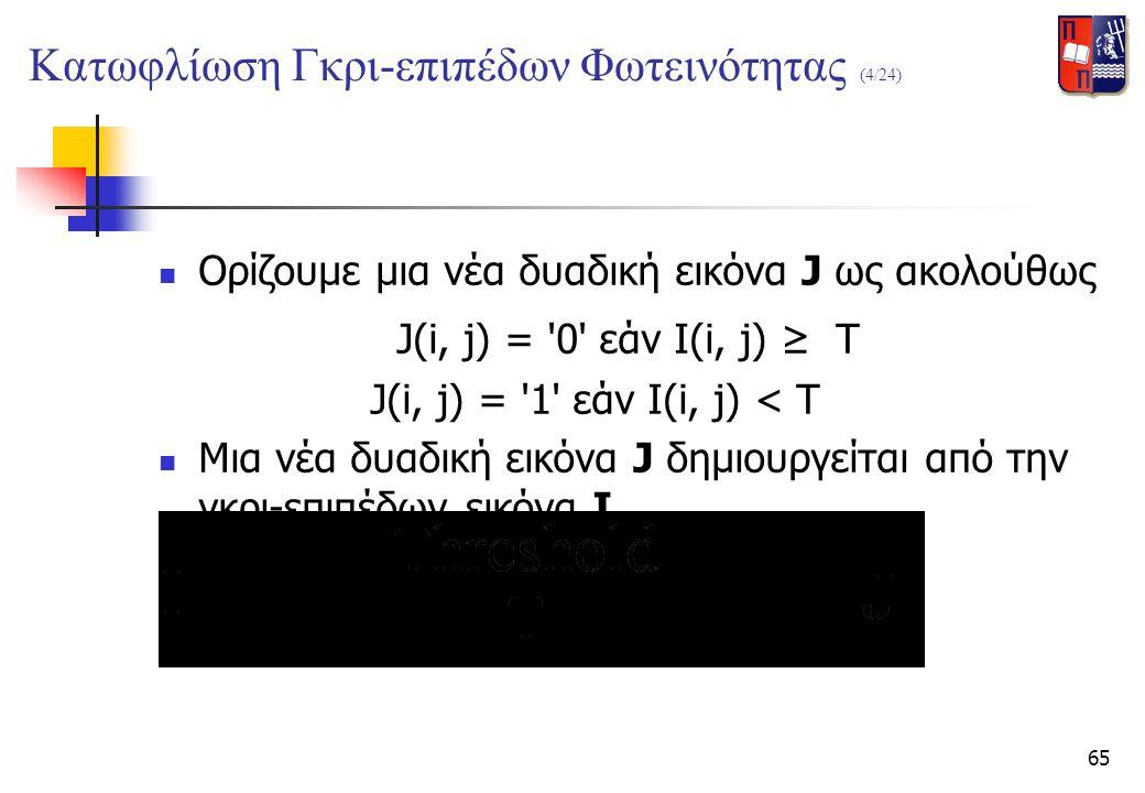 65  Ορίζουμε μια νέα δυαδική εικόνα J ως ακολούθως J(i, j) = '0' εάν I(i, j) ≥ T J(i, j) = '1' εάν I(i, j) < T  Μια νέα δυαδική εικόνα J δημιουργείτ