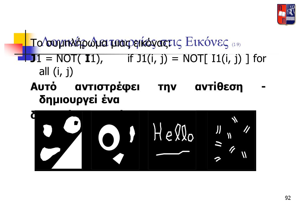 92 Λογικές Λειτουργίες στις Εικόνες (1/9) Το συμπλήρωμα μιας εικόνας: J1 = NOT( I1),if J1(i, j) = NOT[ I1(i, j) ] for all (i, j) Αυτό αντιστρέφει την