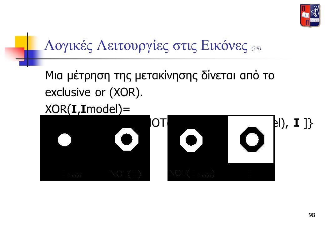 98 Λογικές Λειτουργίες στις Εικόνες (7/9) Μια μέτρηση της μετακίνησης δίνεται από το exclusive or (XOR). XOR(I,Imodel)= OR{AND[Imodel,NOT(I)],AND[NOT(