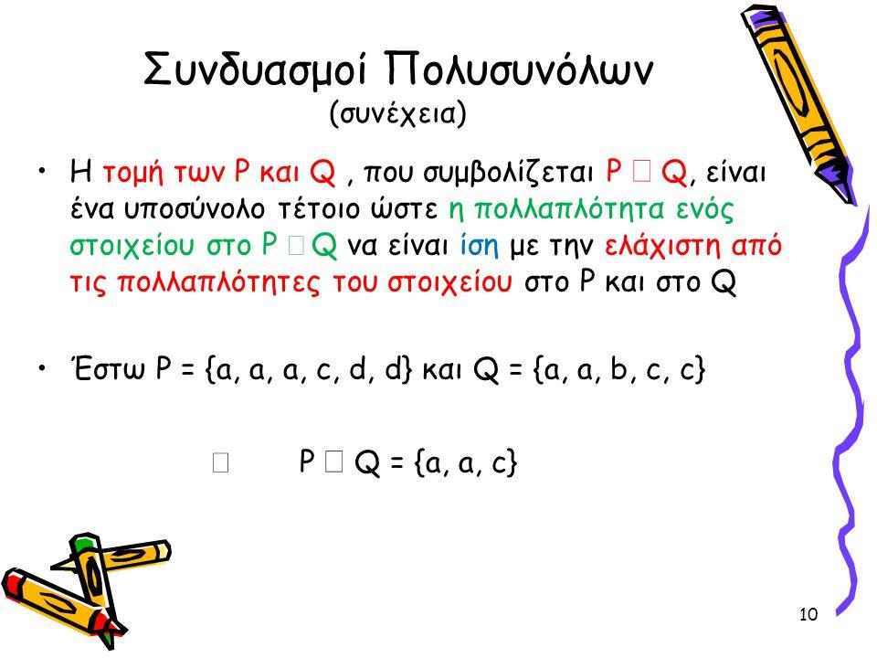 Συνδυασμοί Πολυσυνόλων (συνέχεια) •Η τομή των P και Q, που συμβολίζεται P  Q, είναι ένα υποσύνολο τέτοιο ώστε η πολλαπλότητα ενός στοιχείου στο P 