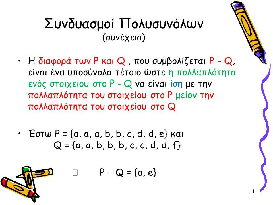Συνδυασμοί Πολυσυνόλων (συνέχεια) •Η διαφορά των P και Q, που συμβολίζεται P - Q, είναι ένα υποσύνολο τέτοιο ώστε η πολλαπλότητα ενός στοιχείου στο P