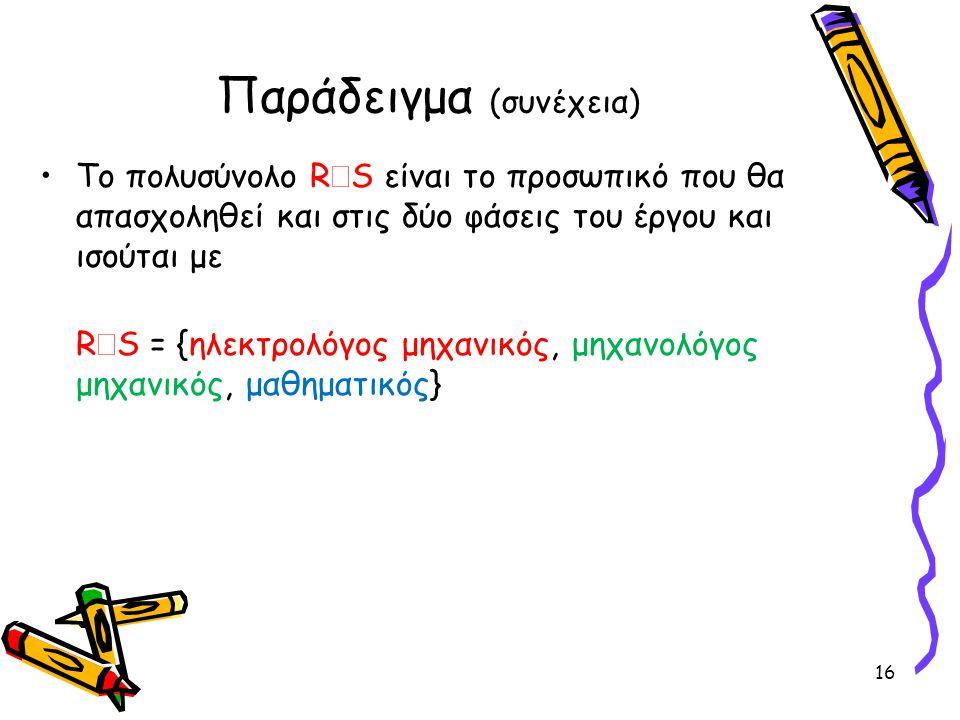 Παράδειγμα (συνέχεια) •Το πολυσύνολο R  S είναι το προσωπικό που θα απασχοληθεί και στις δύο φάσεις του έργου και ισούται με R  S = {ηλεκτρολόγος μη